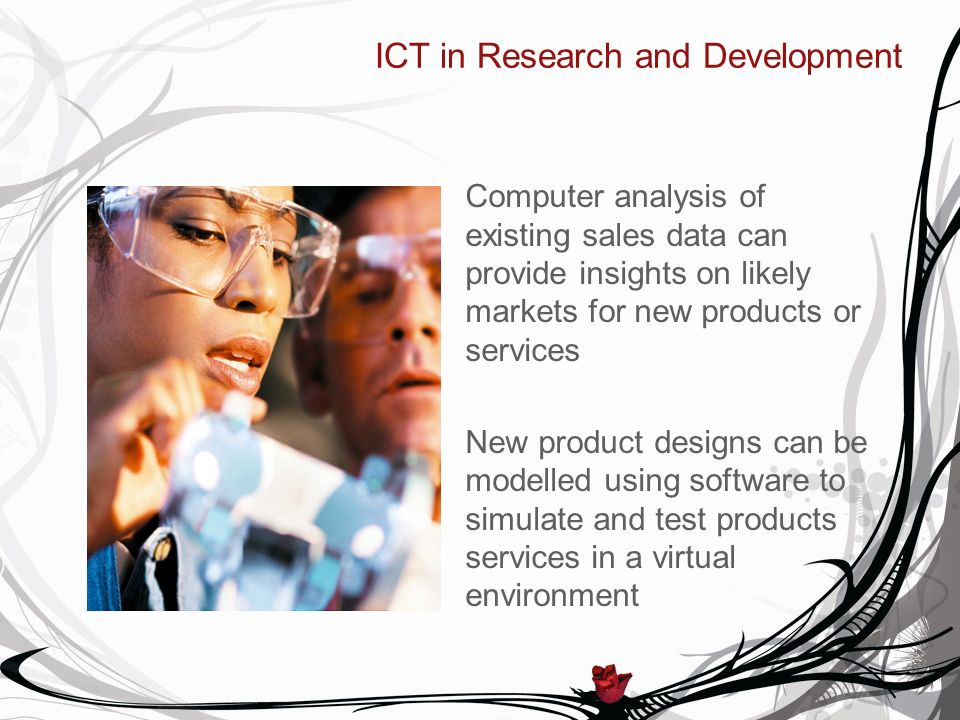 ICT in Research and Development Computer analysis of existing sales data can provide insights on likely markets for new products or services New product designs can be modelled using software to simulate and test products services in a virtual environment
