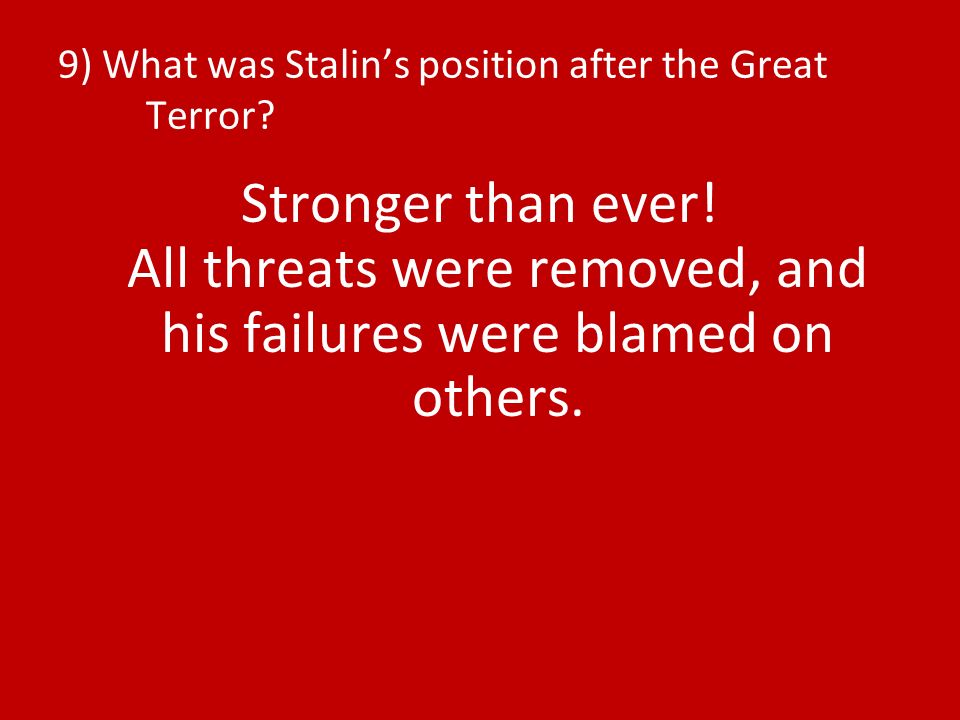 9) What was Stalins position after the Great Terror? Stronger than ever! All threats were removed, and his failures were blamed on others.