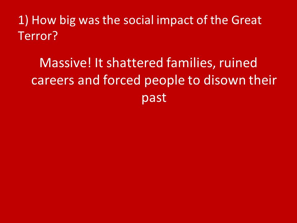 1) How big was the social impact of the Great Terror? Massive! It shattered families, ruined careers and forced people to disown their past