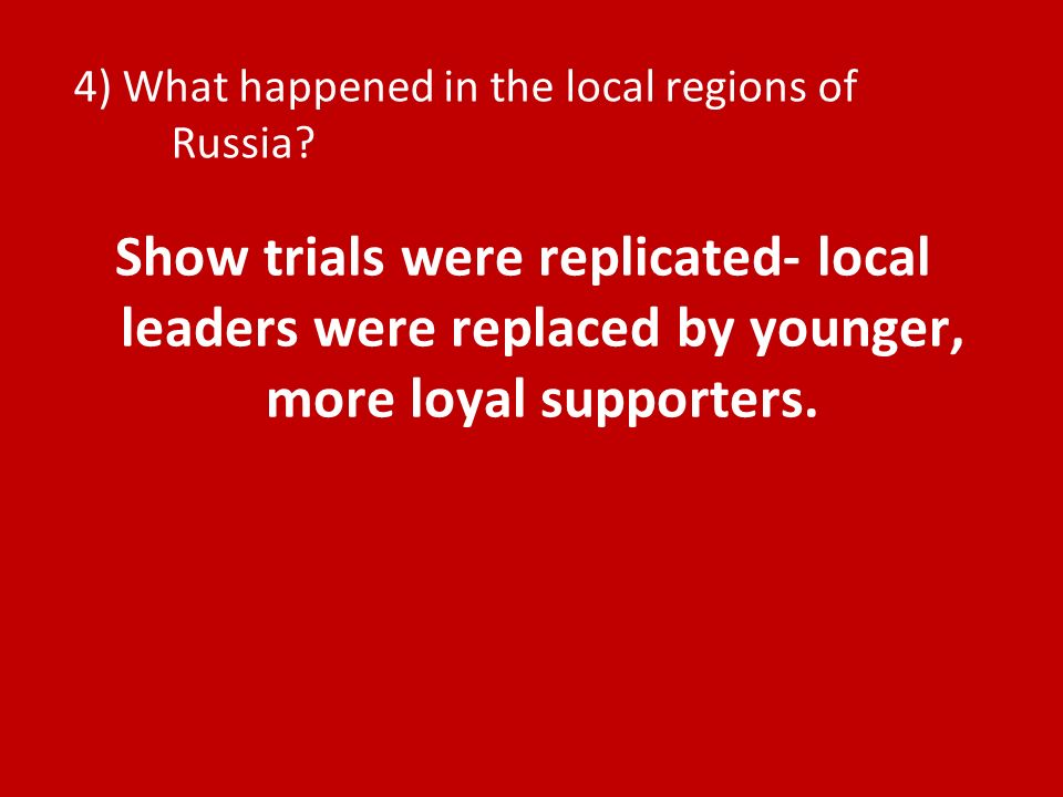 4) What happened in the local regions of Russia? Show trials were replicated- local leaders were replaced by younger, more loyal supporters.