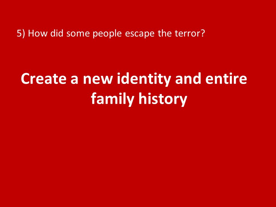 5) How did some people escape the terror? Create a new identity and entire family history