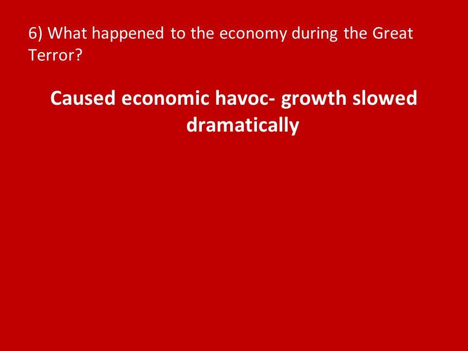 6) What happened to the economy during the Great Terror? Caused economic havoc- growth slowed dramatically
