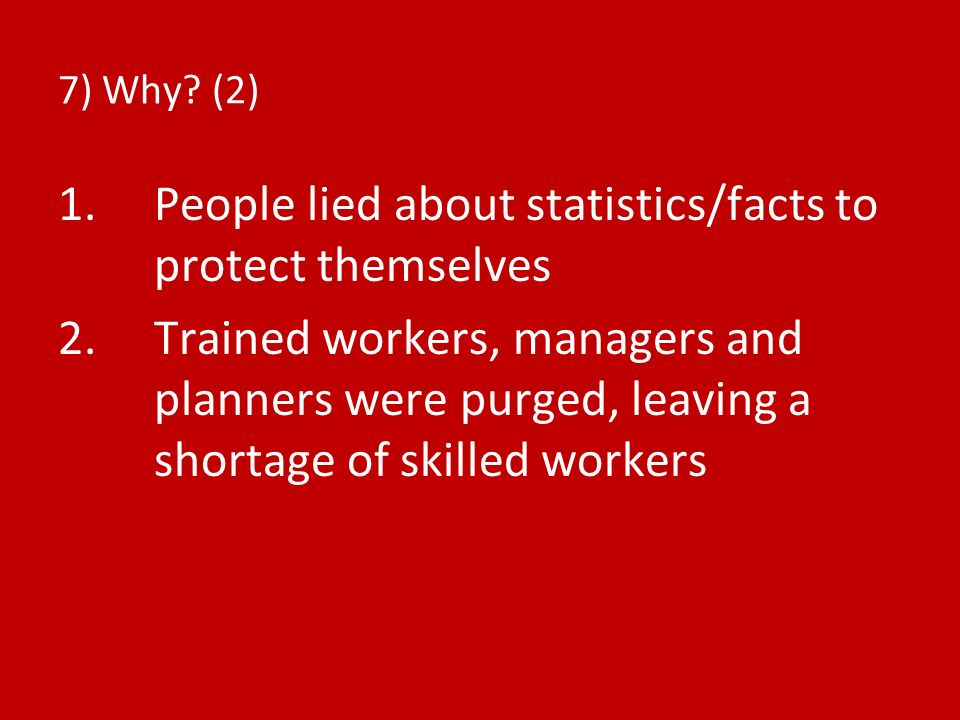 7) Why? (2) 1.People lied about statistics/facts to protect themselves 2.Trained workers, managers and planners were purged, leaving a shortage of ski