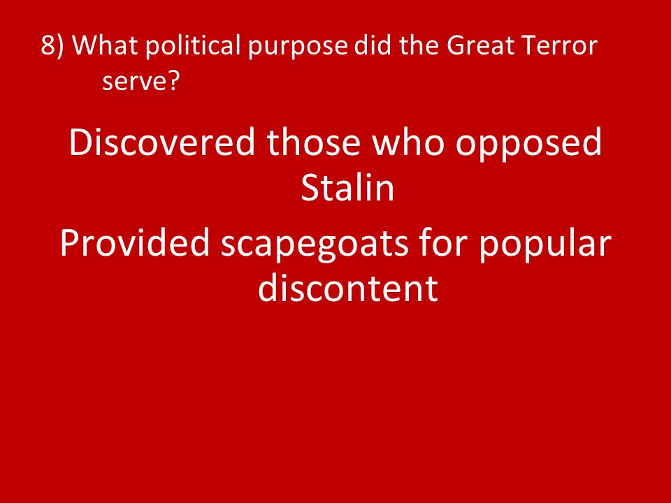 8) What political purpose did the Great Terror serve? Discovered those who opposed Stalin Provided scapegoats for popular discontent