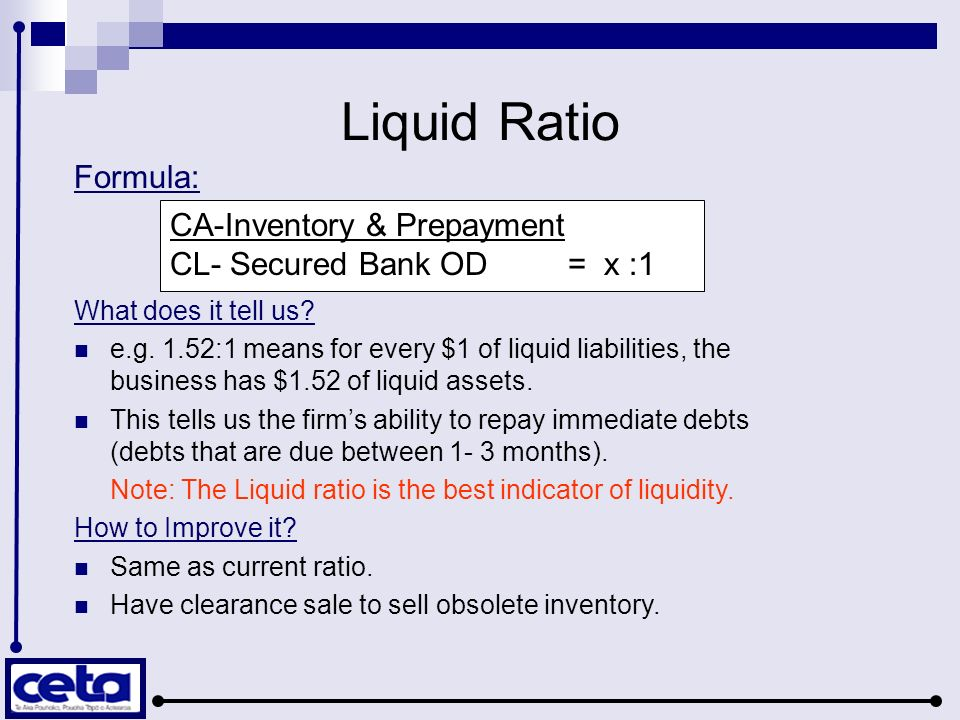 Liquid Ratio Formula: What does it tell us? e.g. 1.52:1 means for every $1 of liquid liabilities, the business has $1.52 of liquid assets. This tells