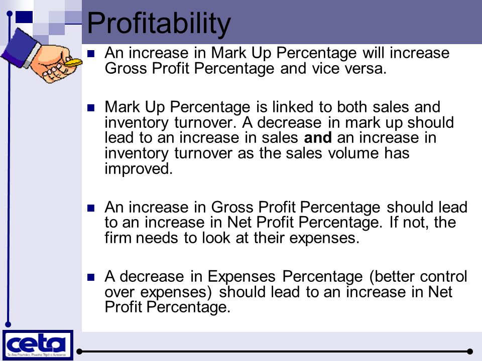 Profitability An increase in Mark Up Percentage will increase Gross Profit Percentage and vice versa. Mark Up Percentage is linked to both sales and i