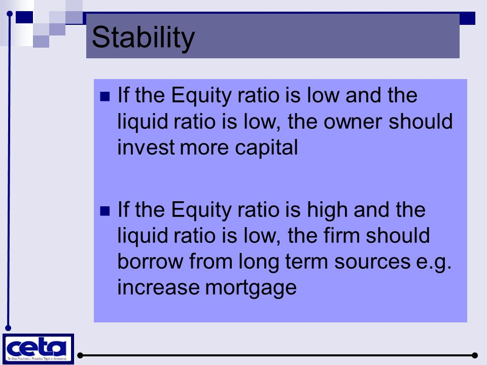 Stability If the Equity ratio is low and the liquid ratio is low, the owner should invest more capital If the Equity ratio is high and the liquid ratio is low, the firm should borrow from long term sources e.g.