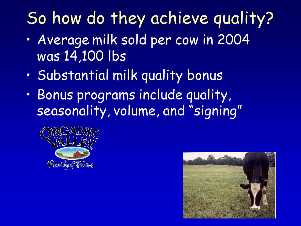 So how do they achieve quality? Average milk sold per cow in 2004 was 14,100 lbs Substantial milk quality bonus Bonus programs include quality, season