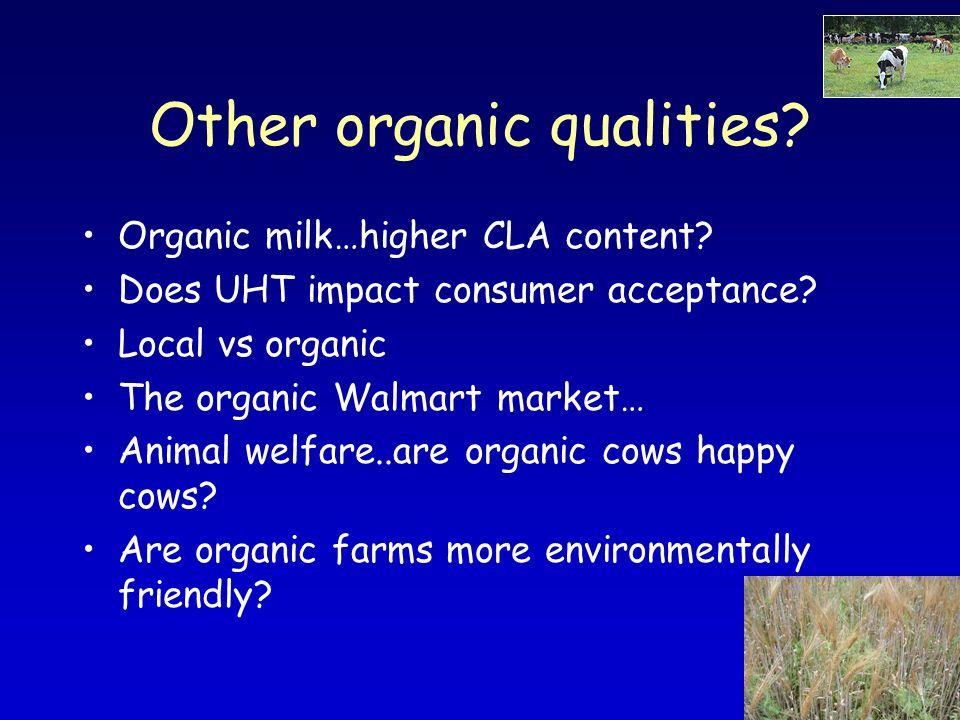 Other organic qualities? Organic milk…higher CLA content? Does UHT impact consumer acceptance? Local vs organic The organic Walmart market… Animal wel