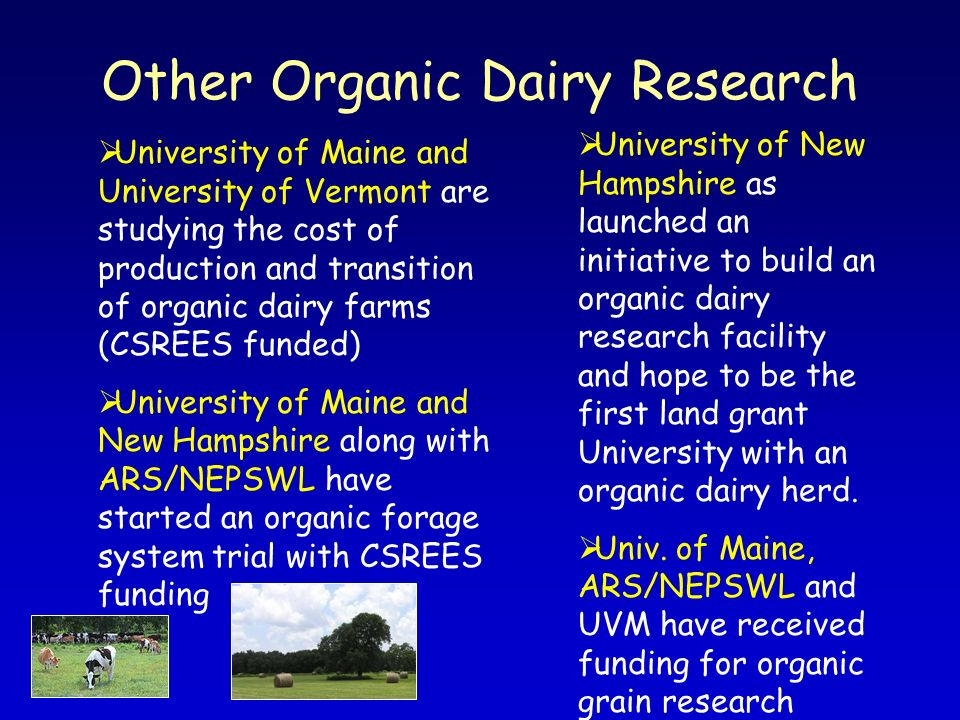 Other Organic Dairy Research University of Maine and University of Vermont are studying the cost of production and transition of organic dairy farms (