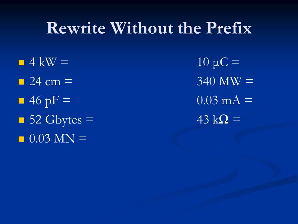 Rewrite Without the Prefix 4 kW =10 μC = 24 cm = 340 MW = 46 pF = 0.03 mA = 52 Gbytes =43 k = 0.03 MN =