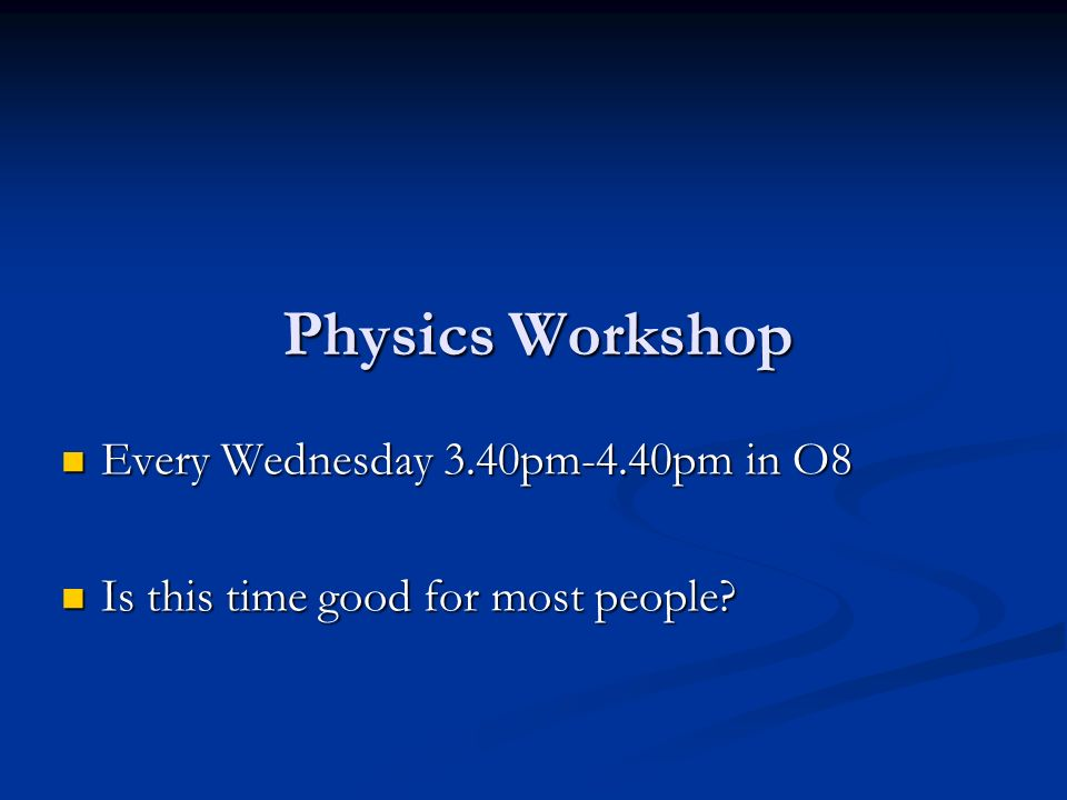 Physics Workshop Every Wednesday 3.40pm-4.40pm in O8 Every Wednesday 3.40pm-4.40pm in O8 Is this time good for most people.