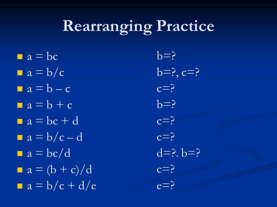 Rearranging Practice a = bc a = b/c a = b – c a = b + c a = bc + d a = b/c – d a = bc/d a = (b + c)/d a = b/c + d/e b=? b=?, c=? c=? b=? c=? d=?. b=?
