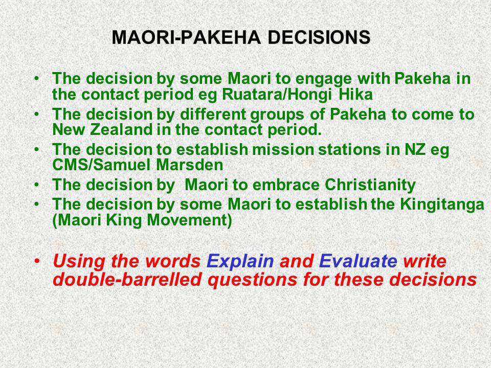 MAORI-PAKEHA DECISIONS The decision by some Maori to engage with Pakeha in the contact period eg Ruatara/Hongi Hika The decision by different groups of Pakeha to come to New Zealand in the contact period.
