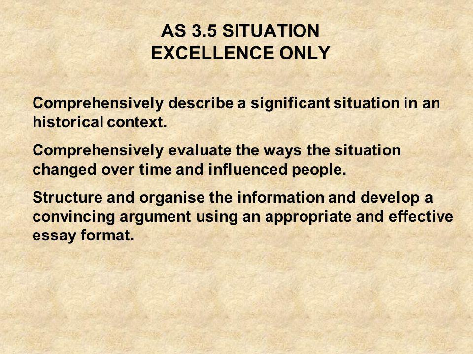 AS 3.5 SITUATION EXCELLENCE ONLY Comprehensively describe a significant situation in an historical context. Comprehensively evaluate the ways the situ