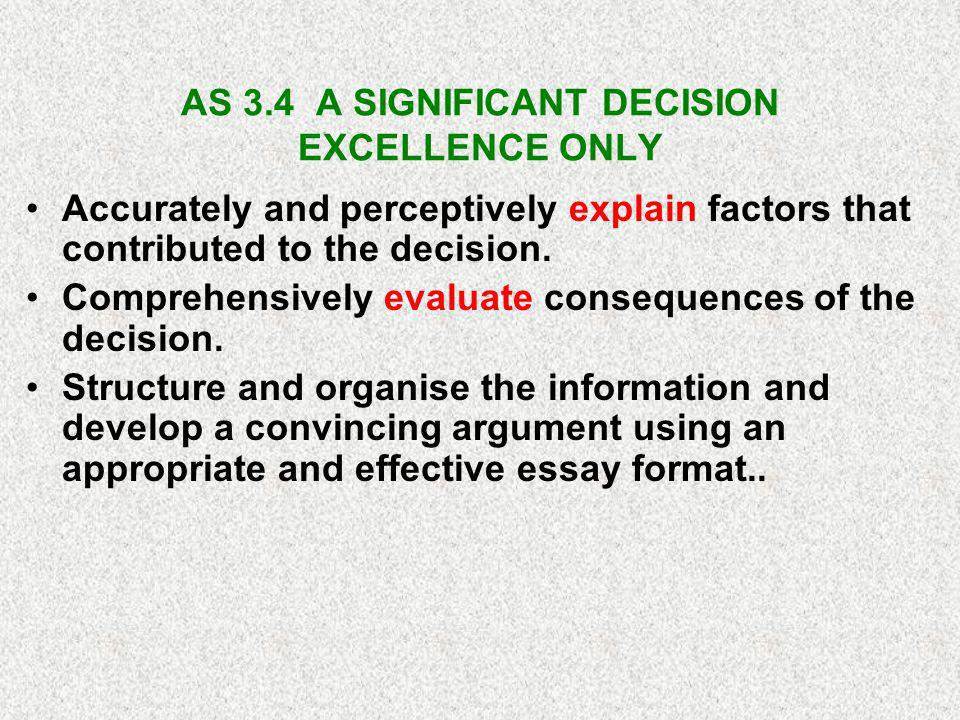 AS 3.4 A SIGNIFICANT DECISION EXCELLENCE ONLY Accurately and perceptively explain factors that contributed to the decision.