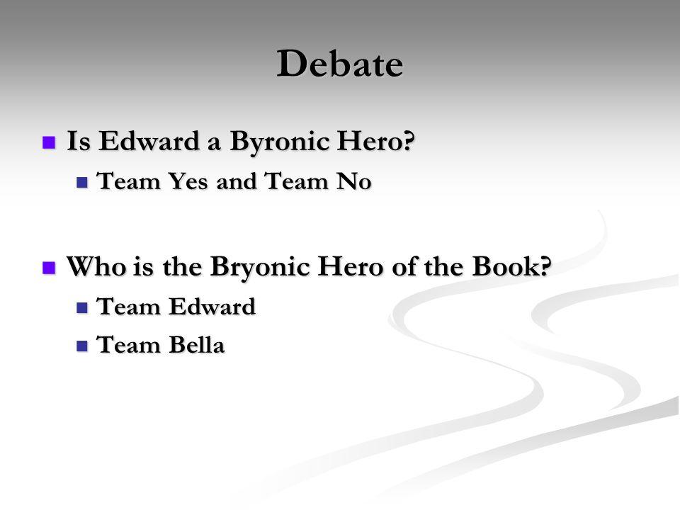 Debate Is Edward a Byronic Hero? Is Edward a Byronic Hero? Team Yes and Team No Team Yes and Team No Who is the Bryonic Hero of the Book? Who is the B