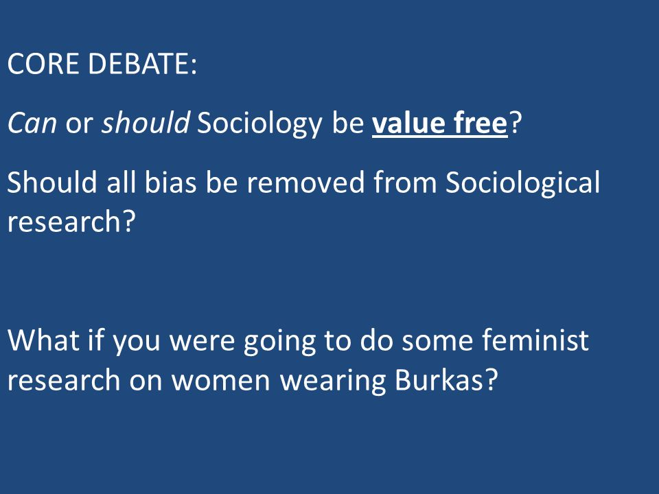CORE DEBATE: Can or should Sociology be value free? Should all bias be removed from Sociological research? What if you were going to do some feminist