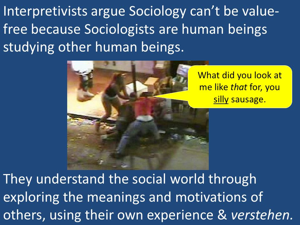 Interpretivists argue Sociology cant be value- free because Sociologists are human beings studying other human beings. They understand the social worl