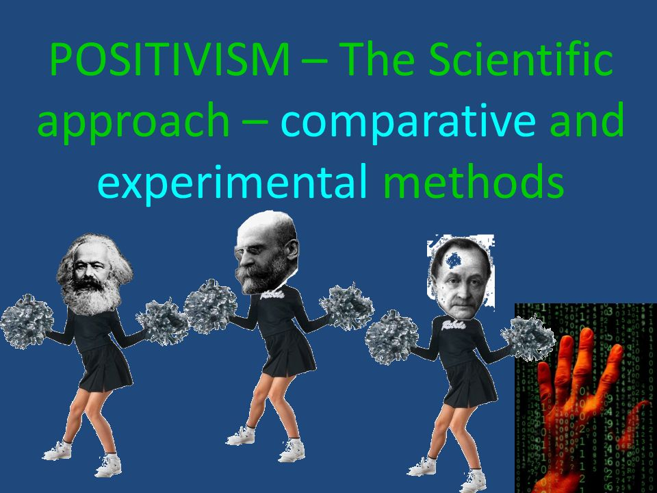 POSITIVISM – The Scientific approach – comparative and experimental methods