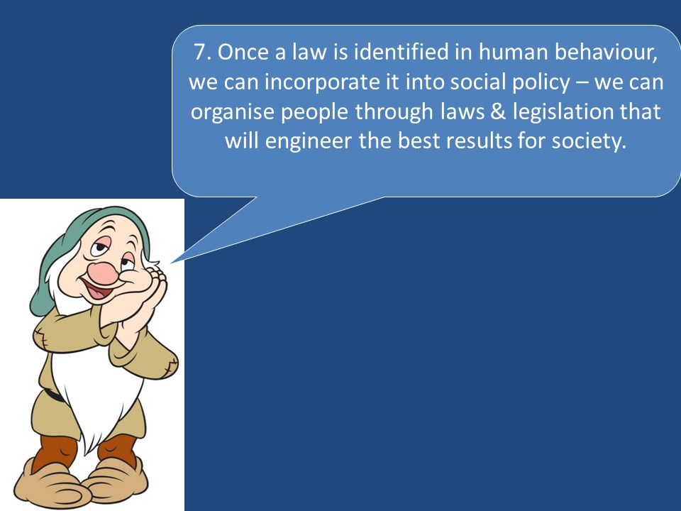 7. Once a law is identified in human behaviour, we can incorporate it into social policy – we can organise people through laws & legislation that will