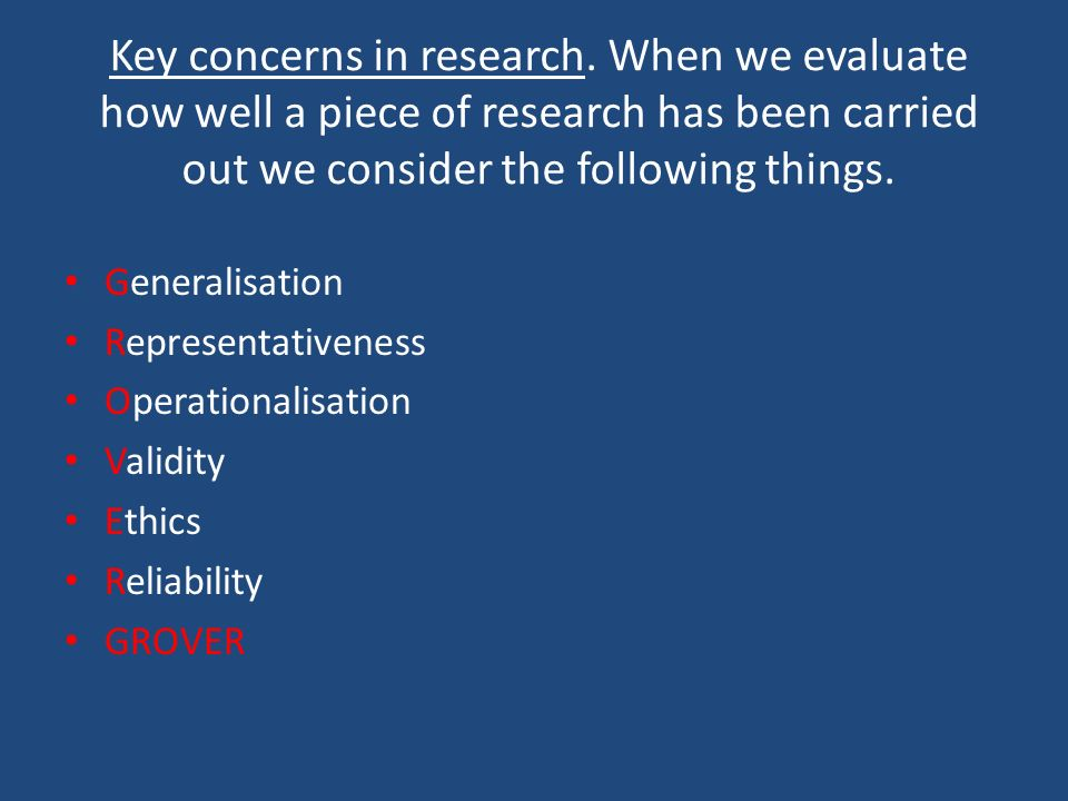 Key concerns in research. When we evaluate how well a piece of research has been carried out we consider the following things. Generalisation Represen