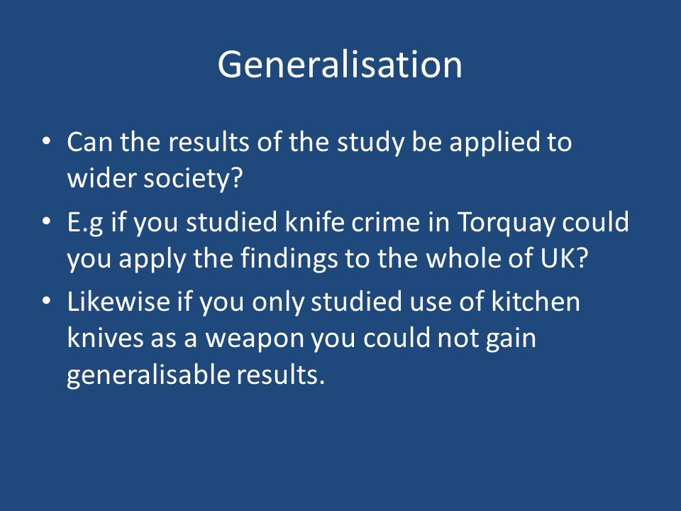 Generalisation Can the results of the study be applied to wider society? E.g if you studied knife crime in Torquay could you apply the findings to the