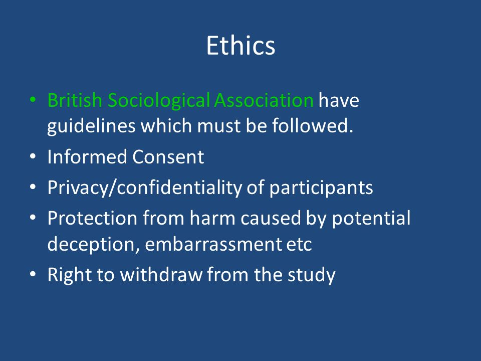 Ethics British Sociological Association have guidelines which must be followed. Informed Consent Privacy/confidentiality of participants Protection fr