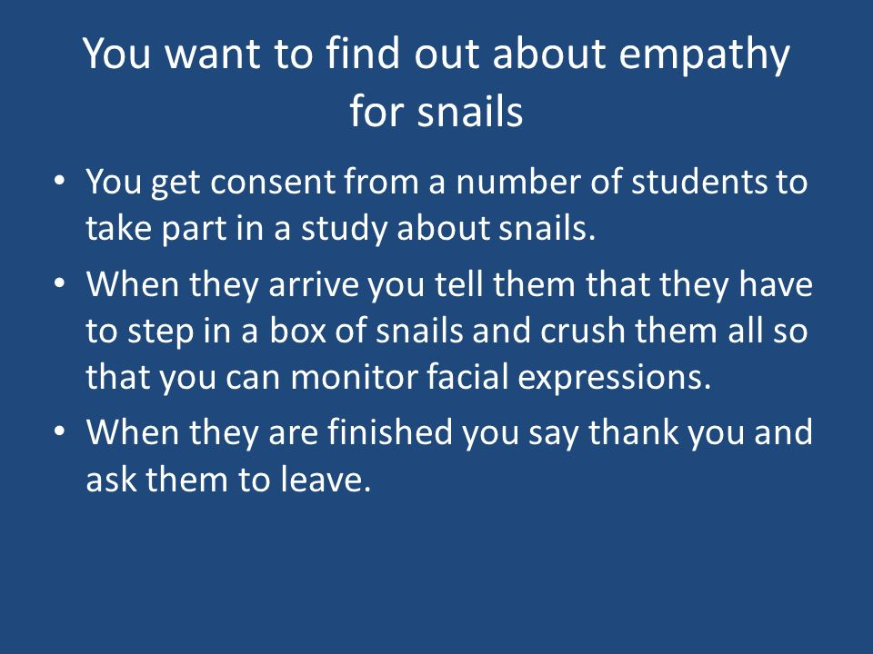 You want to find out about empathy for snails You get consent from a number of students to take part in a study about snails. When they arrive you tel