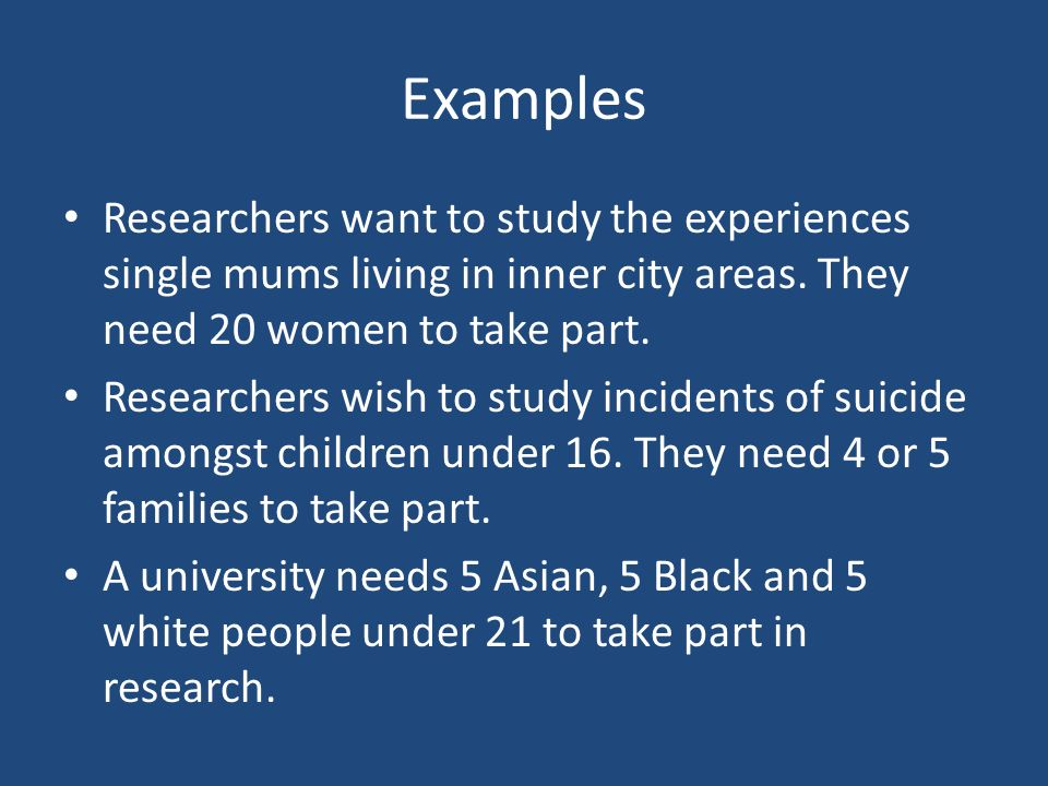 Examples Researchers want to study the experiences single mums living in inner city areas. They need 20 women to take part. Researchers wish to study