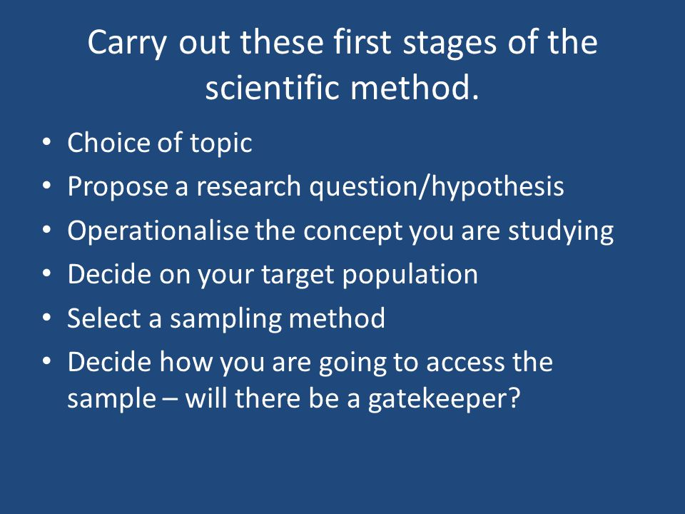 Carry out these first stages of the scientific method. Choice of topic Propose a research question/hypothesis Operationalise the concept you are study