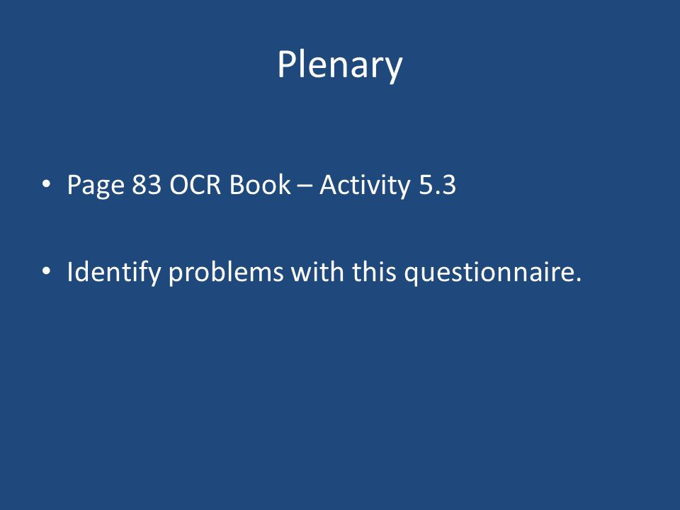 Plenary Page 83 OCR Book – Activity 5.3 Identify problems with this questionnaire.
