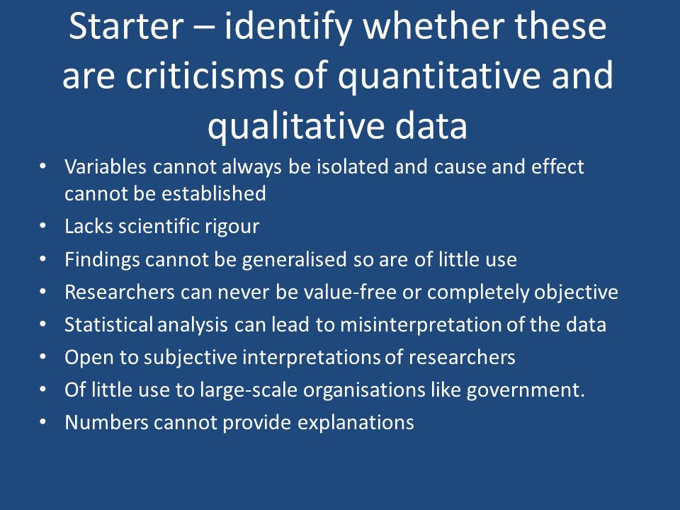 Starter – identify whether these are criticisms of quantitative and qualitative data Variables cannot always be isolated and cause and effect cannot b