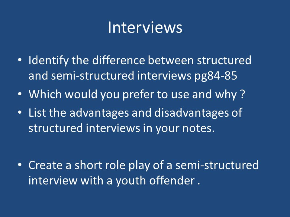 Interviews Identify the difference between structured and semi-structured interviews pg84-85 Which would you prefer to use and why ? List the advantag