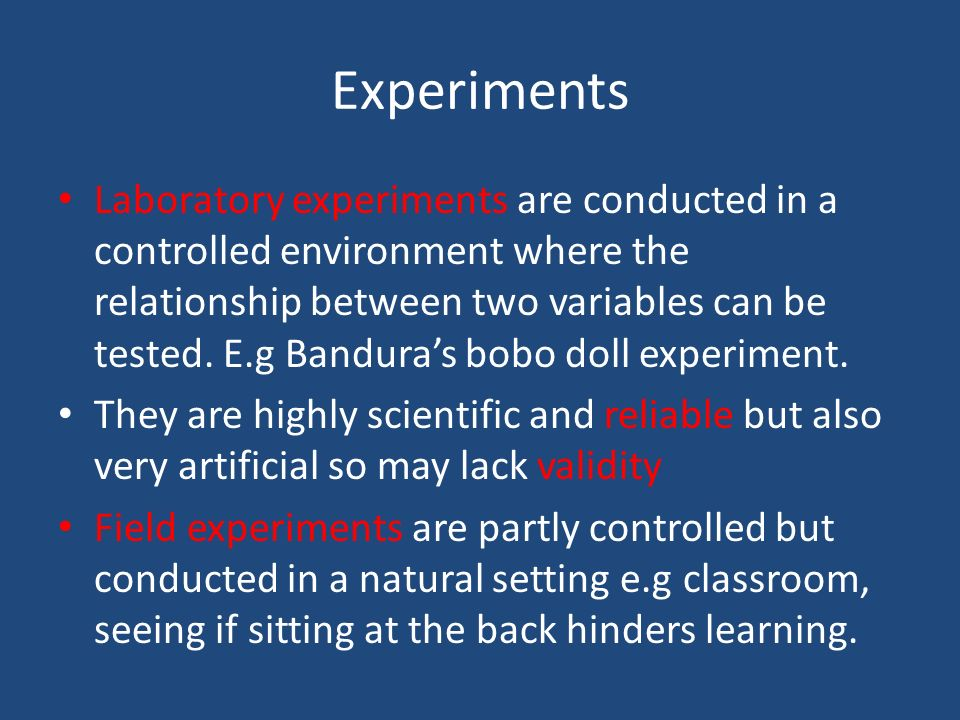 Experiments Laboratory experiments are conducted in a controlled environment where the relationship between two variables can be tested. E.g Banduras