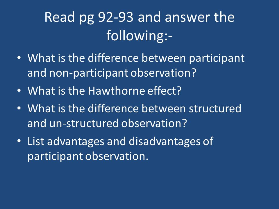 Read pg 92-93 and answer the following:- What is the difference between participant and non-participant observation? What is the Hawthorne effect? Wha