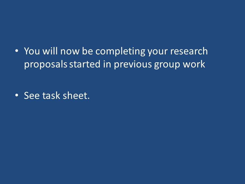 You will now be completing your research proposals started in previous group work See task sheet.
