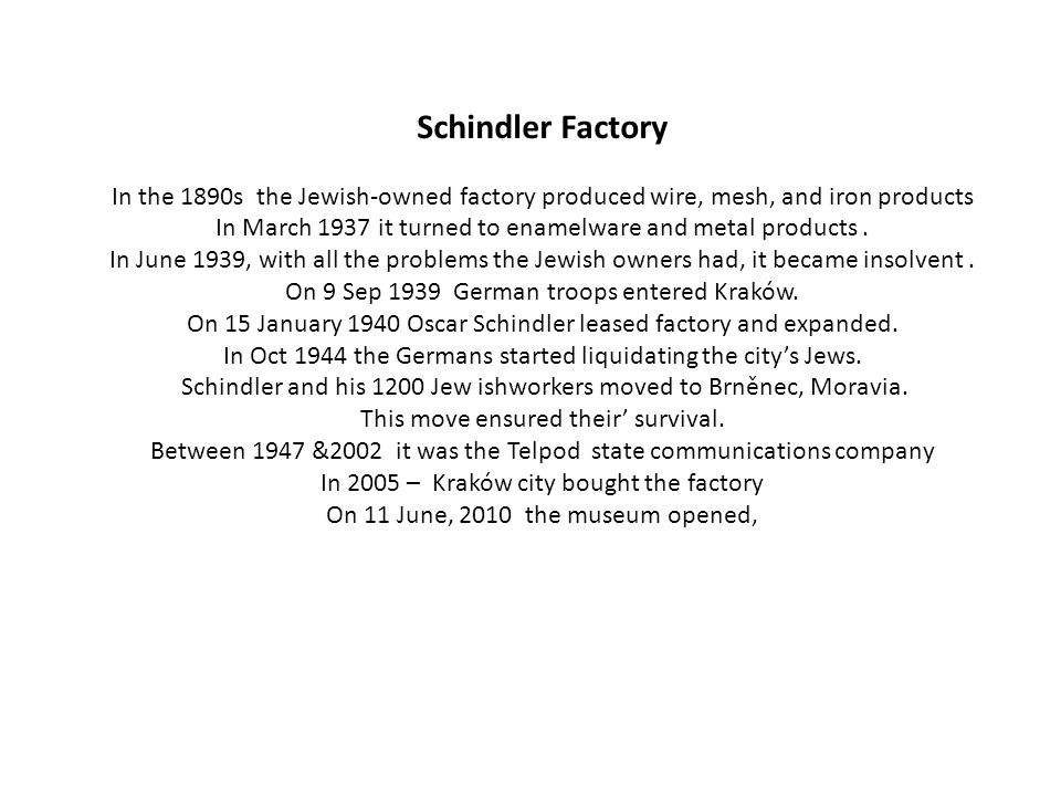 Schindler Factory In the 1890s the Jewish-owned factory produced wire, mesh, and iron products In March 1937 it turned to enamelware and metal products.