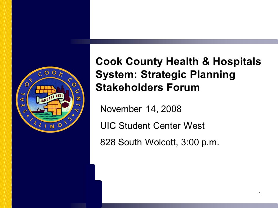 1 Cook County Health & Hospitals System: Strategic Planning Stakeholders Forum November 14, 2008 UIC Student Center West 828 South Wolcott, 3:00 p.m.