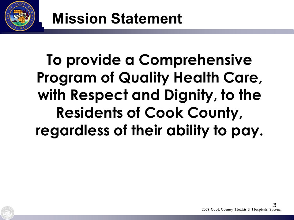 33 Mission Statement To provide a Comprehensive Program of Quality Health Care, with Respect and Dignity, to the Residents of Cook County, regardless