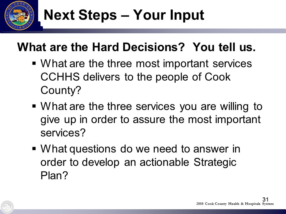 31 Next Steps – Your Input What are the Hard Decisions? You tell us. What are the three most important services CCHHS delivers to the people of Cook C
