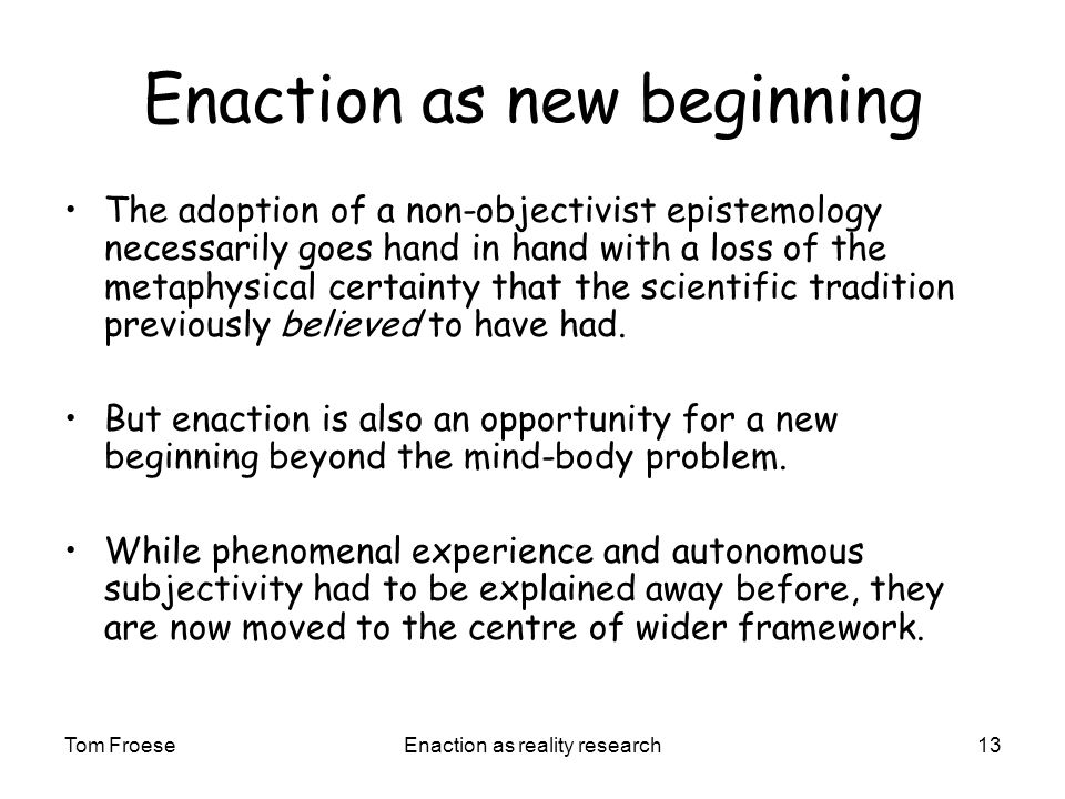 Tom FroeseEnaction as reality research13 Enaction as new beginning The adoption of a non-objectivist epistemology necessarily goes hand in hand with a loss of the metaphysical certainty that the scientific tradition previously believed to have had.