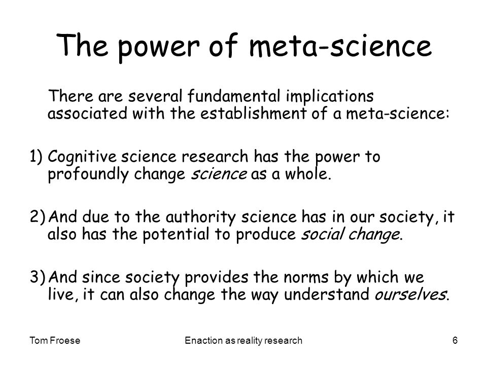 Tom FroeseEnaction as reality research6 The power of meta-science There are several fundamental implications associated with the establishment of a meta-science: 1) Cognitive science research has the power to profoundly change science as a whole.
