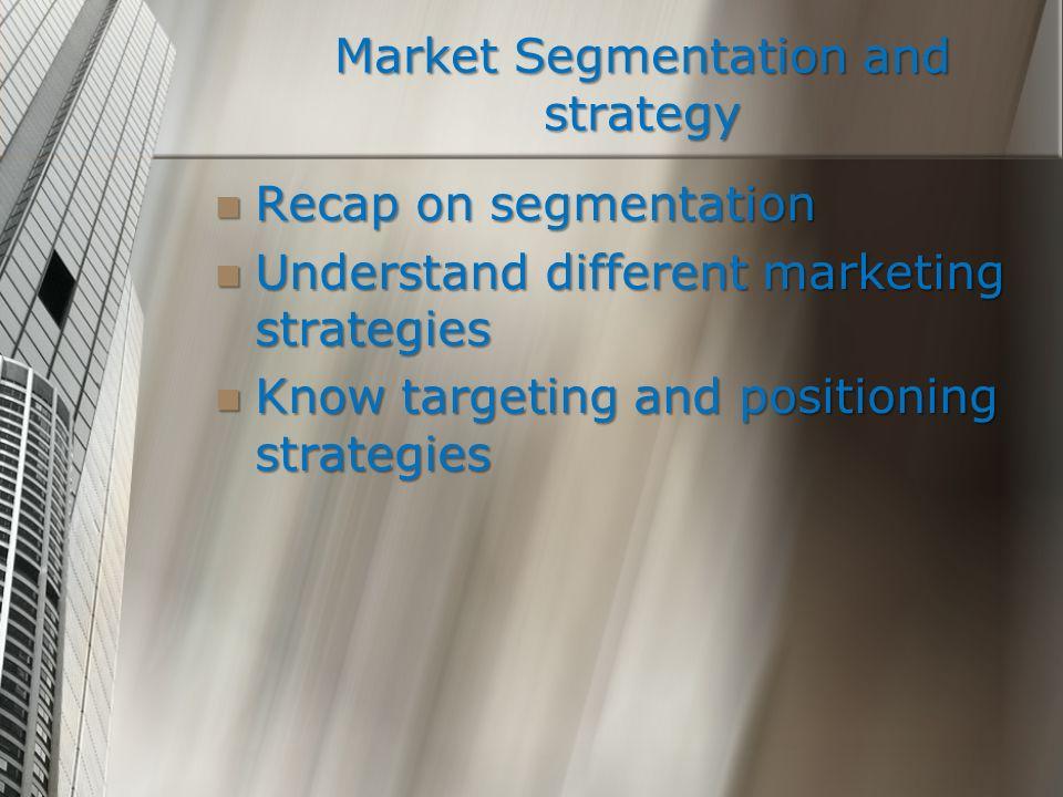 Recap on segmentation Recap on segmentation Understand different marketing strategies Understand different marketing strategies Know targeting and pos