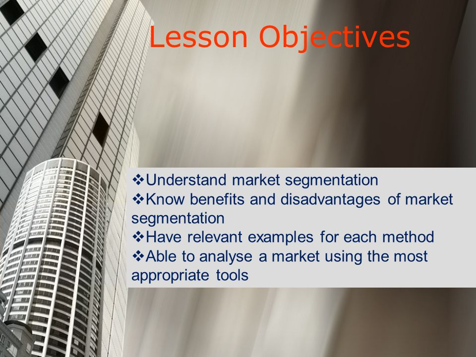 Lesson Objectives Understand market segmentation Know benefits and disadvantages of market segmentation Have relevant examples for each method Able to