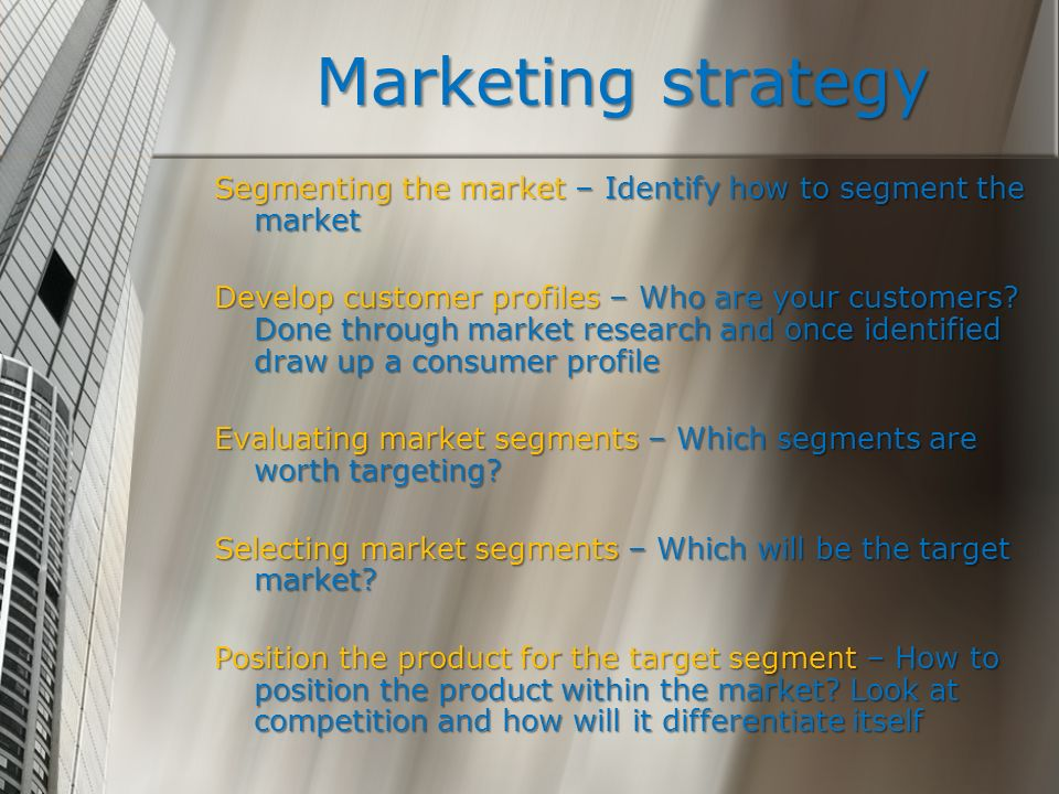 Marketing strategy Segmenting the market – Identify how to segment the market Develop customer profiles – Who are your customers? Done through market