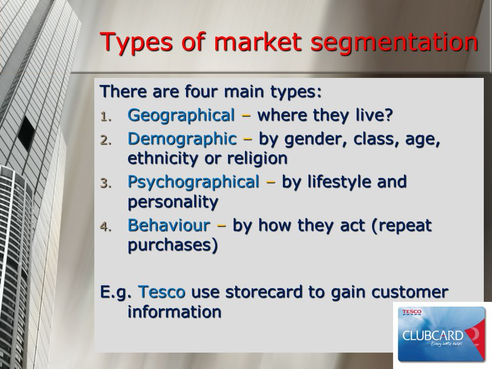 Types of market segmentation There are four main types: 1. Geographical – where they live? 2. Demographic – by gender, class, age, ethnicity or religi