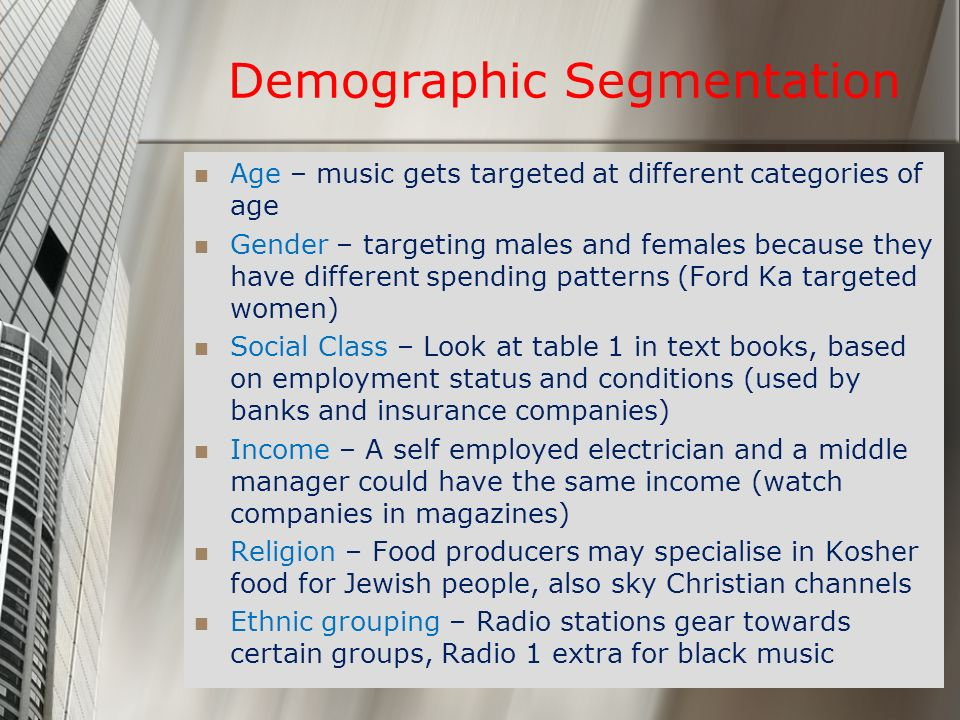 Demographic Segmentation Age – music gets targeted at different categories of age Gender – targeting males and females because they have different spe