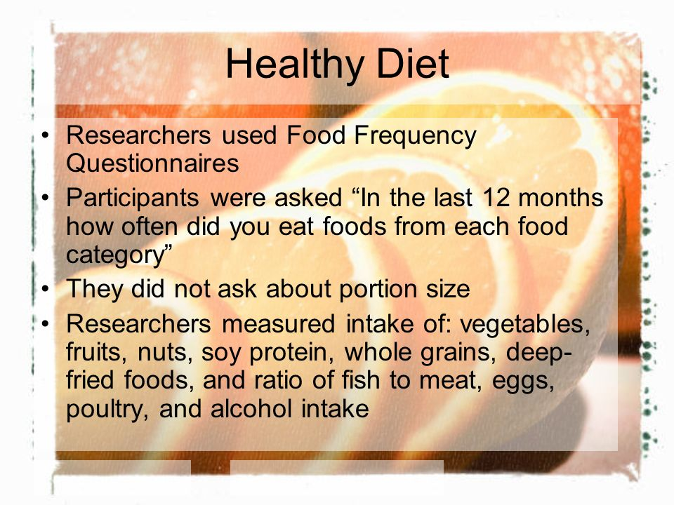 Healthy Diet Researchers used Food Frequency Questionnaires Participants were asked In the last 12 months how often did you eat foods from each food c