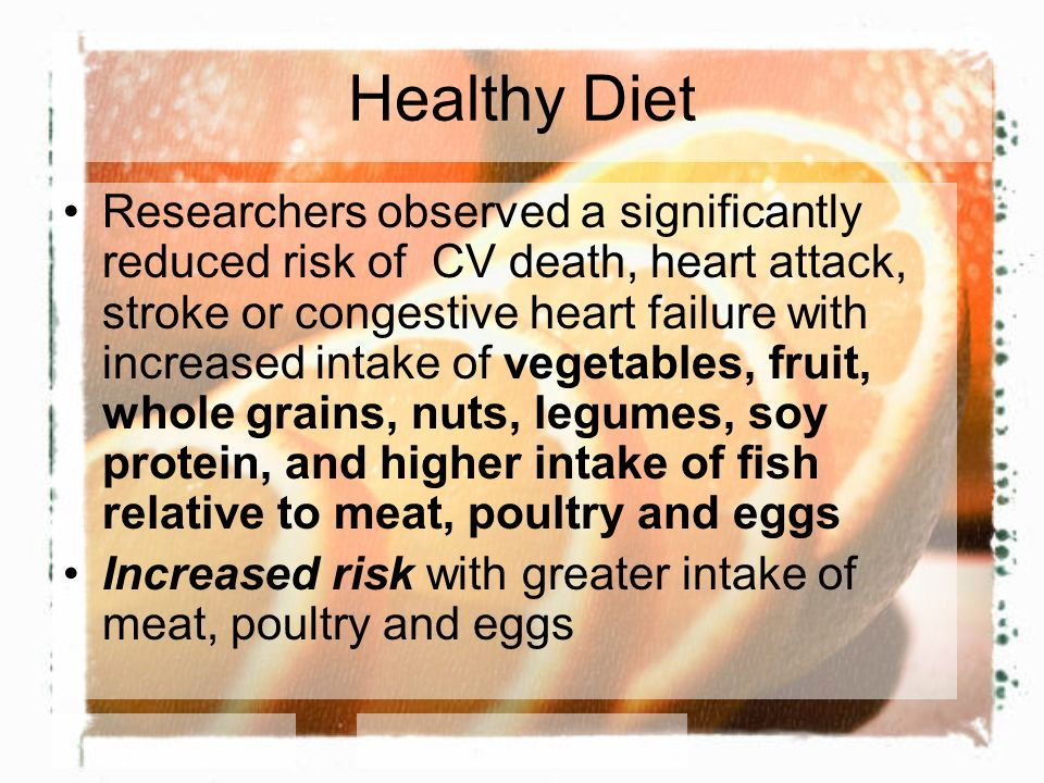 Healthy Diet Researchers observed a significantly reduced risk of CV death, heart attack, stroke or congestive heart failure with increased intake of vegetables, fruit, whole grains, nuts, legumes, soy protein, and higher intake of fish relative to meat, poultry and eggs Increased risk with greater intake of meat, poultry and eggs